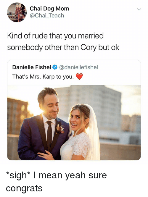 Rude, Yeah, and Mean: Chai Dog Mom  @Chai_Teach  Kind of rude that you married  somebody other than Cory but ok  Danielle Fishel@daniellefishel  That's Mrs. Karp to you. *sigh* I mean yeah sure congrats