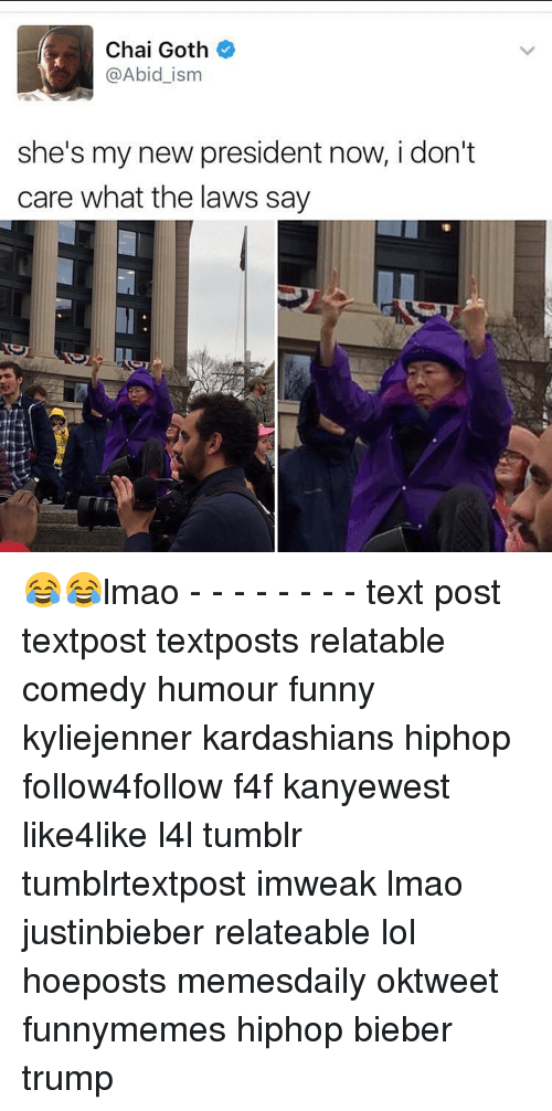 President Now: Chai Goth  @Abid ism  she's my new president now, i don't  care what the laws say 😂😂lmao - - - - - - - - text post textpost textposts relatable comedy humour funny kyliejenner kardashians hiphop follow4follow f4f kanyewest like4like l4l tumblr tumblrtextpost imweak lmao justinbieber relateable lol hoeposts memesdaily oktweet funnymemes hiphop bieber trump