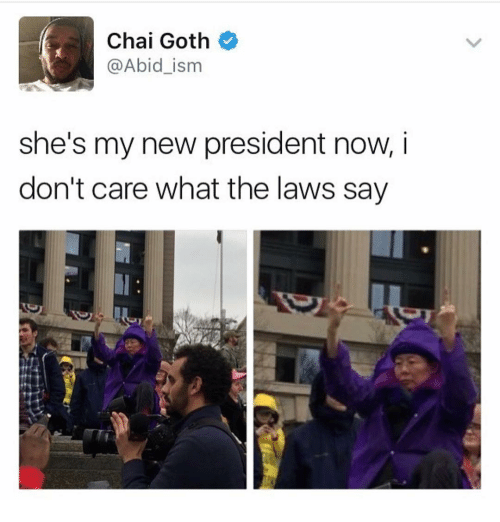 President Now: Chai Goth  @Abid ism  she's my new president now, i  don't care what the laws say