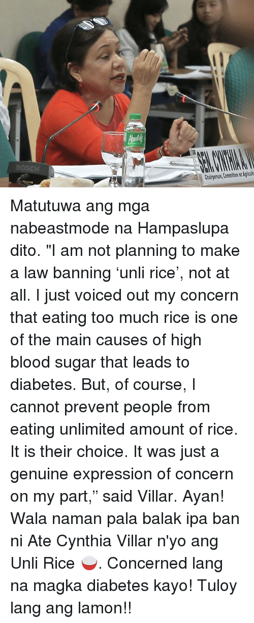 """Balake: Chairperson, Committee on Agricult Matutuwa ang mga nabeastmode na Hampaslupa dito.  """"I am not planning to make a law banning 'unli rice', not at all.  I just voiced out my concern that eating too much rice is one of the main causes of high blood sugar that leads to diabetes. But, of course, I cannot prevent people from eating unlimited amount of rice. It is their choice. It was just a genuine expression of concern on my part,"""" said Villar.  Ayan! Wala naman pala balak ipa ban ni Ate Cynthia Villar n'yo ang Unli Rice 🍚. Concerned lang na magka diabetes kayo! Tuloy lang ang lamon!!"""