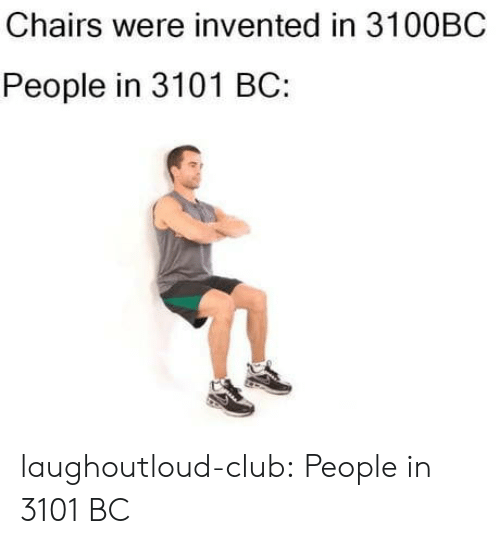 chairs: Chairs were invented in 3100BC  People in 3101 BC: laughoutloud-club:  People in 3101 BC