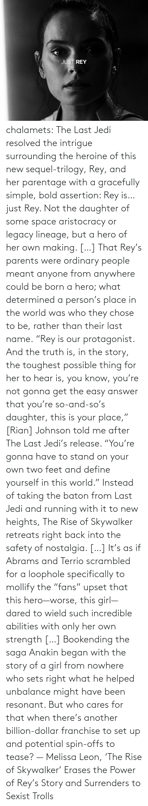 "Blog: chalamets:  The Last Jedi resolved the intrigue surrounding the heroine of this new sequel-trilogy, Rey, and her parentage with a gracefully simple, bold assertion: Rey is… just Rey. Not the daughter of some space aristocracy or legacy lineage, but a hero of her own making. […] That Rey's parents were ordinary people meant anyone from anywhere could be born a hero; what determined a person's place in the world was who they chose to be, rather than their last name. ""Rey is our protagonist. And the truth is, in the story, the toughest possible thing for her to hear is, you know, you're not gonna get the easy answer that you're so-and-so's daughter, this is your place,"" [Rian] Johnson told me after The Last Jedi's release. ""You're gonna have to stand on your own two feet and define yourself in this world."" Instead of taking the baton from Last Jedi and running with it to new heights, The Rise of Skywalker retreats right back into the safety of nostalgia. […] It's as if Abrams and Terrio scrambled for a loophole specifically to mollify the ""fans"" upset that this hero—worse, this girl—dared to wield such incredible abilities with only her own strength […] Bookending the saga Anakin began with the story of a girl from nowhere who sets right what he helped unbalance might have been resonant. But who cares for that when there's another billion-dollar franchise to set up and potential spin-offs to tease? — Melissa Leon, 'The Rise of Skywalker' Erases the Power of Rey's Story and Surrenders to Sexist Trolls"
