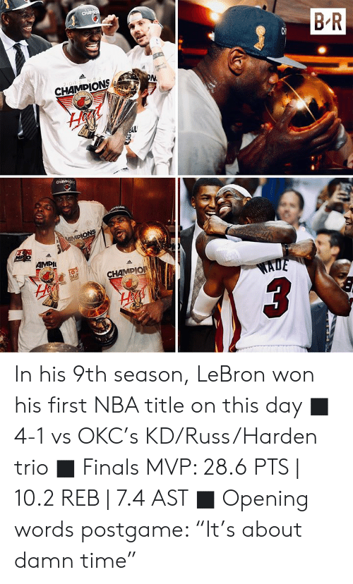 "ion: CHAME  B R  2 0-1-2 N B  PN  CHAMPIONS  AL  CHAMDIO  iON  MPIONS  MP o12 N  AMPI  20-1-2  CHAMPIO  EHA  WADE In his 9th season, LeBron won his first NBA title on this day  ■ 4-1 vs OKC's KD/Russ/Harden trio ■ Finals MVP: 28.6 PTS | 10.2 REB | 7.4 AST ■ Opening words postgame: ""It's about damn time"""