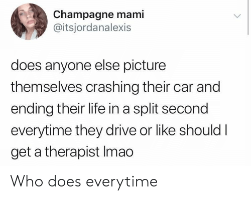 Champagne: Champagne mami  @itsjordanalexis  does anyone else picture  themselves crashing their car and  ending their life in a split second  everytime they drive or like shouldI  get a therapist Imao Who does everytime