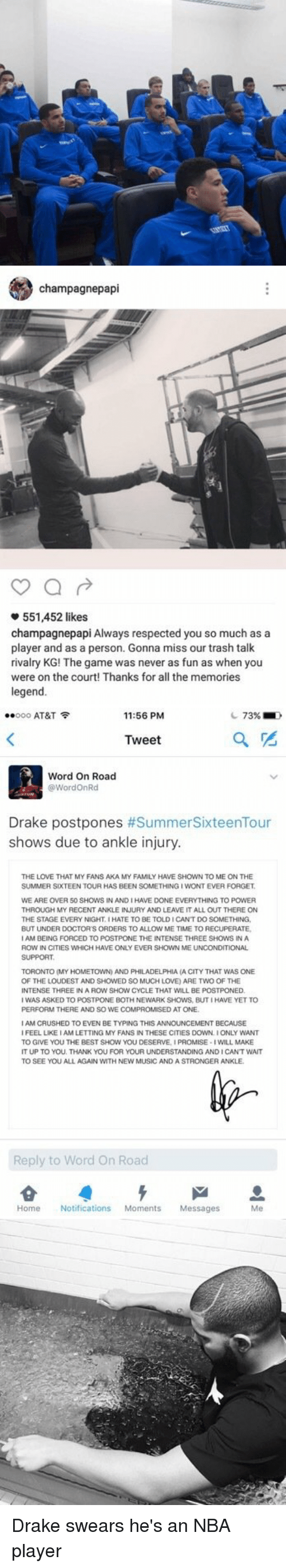 Doctors Orders: champagnepapi  551,452 likes  champagnepapi Always respected you so much as a  player and as a person. Gonna miss our trash talk  rivalry KG! The game was never as fun as when you  were on the court! Thanks for all the memories  legend.   ..ooo AT&T  11:56 PM  73%  Tweet  Word On Road  Word OnRd  Drake postpones  #SummerSixteenTour  shows due to ankle injury.  THE LOVE THAT MY FANS AKA MY FAMILY HAVE SHOWN TO ME ON THE  SUMMER SIXTEEN TOUR HAS BEEN SOMETHING IWONTEVER FORGET  WE ARE OVER 50 SHOWS IN AND IHAVE DONE EVERYTHING TO POWER  THROUGH MY RECENT ANKLE INJURY AND LEAVE IT ALL OUT THERE ON  THE STAGE EVERY NIGHTIHATE TO BE TOLDICANT DO SOMETHING  BUT UNDER DOCTORS ORDERS TO ALLOW  ME TIME TO RECUPERATE,  AM BEING FORCED TO POSTPONE THE INTENSE THREE SHOWSINA  ROW IN CITIES WHICH  HAVE ONLY EVER SHOWN ME UNCONDITIONAL  TORONTO (MY HOMETOWN AND PHILADELPHIA  (A CITY THAT WAS ONE  OF THE LOUDEST AND SHOWED SO MUCH LOVE) ARE TWO OF THE  NTENSE THREE IN A ROW SHOW CYCLE THAT WILL BE  ED  WAS ASKED TO POSTPONE BOTH NEWARK SHOWS, BUTIHAVE YETTO  PERFORM THERE AND SO WE COMPROMISED AT ONE  AM CAUSHED TO EVEN BE TYPING THIS ANNOUNCEMENT BECAUSE  FEEL LIKE IAM LETTING MY FANSINTHESE CITIES DOWN IONLY WANT  TO GIVE YOU THE BEST SHOW YOU DESERVE, IPROMISE  WILL MAKE  IT UP TO YOU, THANK YOU FOR YOUR UNDERSTANDING ANDICANT WAIT  TO SEE YOU ALL AGAIN WITH NEW MUSIC AND A STRONG  ER ANKLE.  Reply to Word on Road  Home Notifications  Moments  Messages Drake swears he's an NBA player