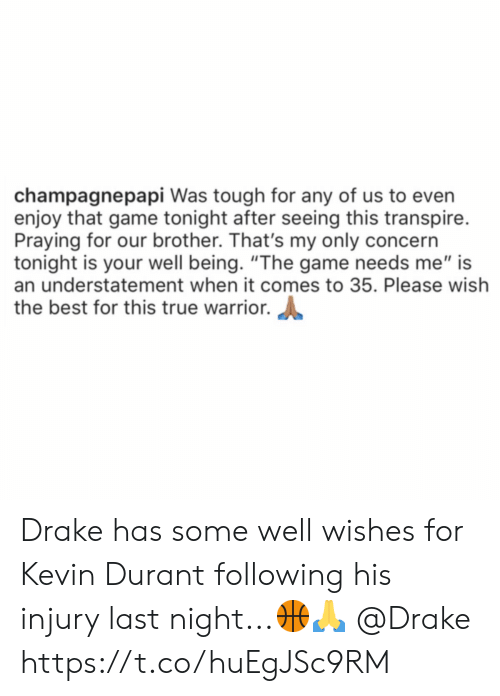 "Drake, Kevin Durant, and The Game: champagnepapi Was tough for any of us to even  enjoy that game tonight after seeing this transpire.  Praying for our brother. That's my only concern  tonight is your well being. ""The game needs me"" is  an understatement when it comes to 35. Please wish  the best for this true warrior. Drake has some well wishes for Kevin Durant following his injury last night...🏀🙏 @Drake https://t.co/huEgJSc9RM"
