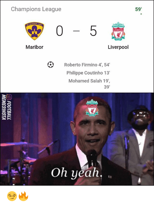 Memes, Yeah, and Liverpool F.C.: Champions League  59'  0-5  Maribor  Liverpool  Roberto Firmino 4, 54  Philippe Coutinho 13'  Mohamed Salah 19  39'  Oh yeah, 😏🔥