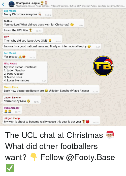 Christmas, Desperate, and Funny: Champions League  Alex Sandro, Alisson, Angel Di Maria, Antoine Griezmann, Buffon, CR7, Christian Pulisic, Courtois, Coutinho, Dani Al...  Leo Messi  Merry Christmas everyone  09:59  Buffon  You too Leo! What did you guys wish for Christmas?  10:02  Iwant the UCL title  10:02  CR7  Then why did you leave Juve Gigi?  10:04  Leo wants a good national team and finally an international trophy  10:05  Leo Messi  Yes please , 10:10  Niko Kovac  My wish list for Christmas:  1. Jadon Sancho  2. Paco Alcacer  3. Marco Reus  4. Lucas Hernandez  10:15  Marco Reus  Look how desperate Bayern are 부 @Jadon Sancho @Paco Alcacer  10:16  Jadon Sancho  You're funny Niko  10:17  Paco Alcacer  10:17  Jürgen Klopp  My wish is about to become reality cause this year is our year1018 The UCL chat at Christmas 🎅🏽 What did other footballers want? 👇 Follow @Footy.Base ✅