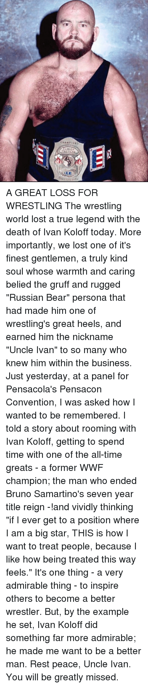 """big star: CHAMPIONS  LORIDA A GREAT LOSS FOR WRESTLING   The wrestling world lost a true legend with the death of Ivan Koloff today. More importantly, we lost one of it's finest gentlemen, a truly kind soul whose warmth and caring belied the gruff and rugged """"Russian Bear"""" persona that had made him one of wrestling's great heels, and earned him the nickname """"Uncle Ivan"""" to so many who knew him within the business.  Just yesterday, at a panel for Pensacola's Pensacon Convention, I was asked how I wanted to be remembered. I told a story about rooming with Ivan Koloff, getting to spend time with one of the all-time greats - a former WWF champion; the man who ended Bruno Samartino's seven year title reign -!and vividly thinking """"if I ever get to a position where I am a big star, THIS is how I want to treat people, because I like how being treated this way feels."""" It's one thing - a very admirable thing - to inspire others to become a better wrestler. But, by the example he set, Ivan Koloff did something far more admirable; he made me want to be a better man. Rest peace, Uncle Ivan. You will be greatly missed."""