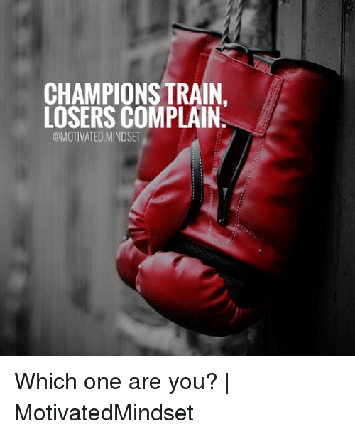 Complainer: CHAMPIONS TRAIN.  LOSERS COMPLAIN  @MOTIVATED.MINDSET Which one are you? | MotivatedMindset