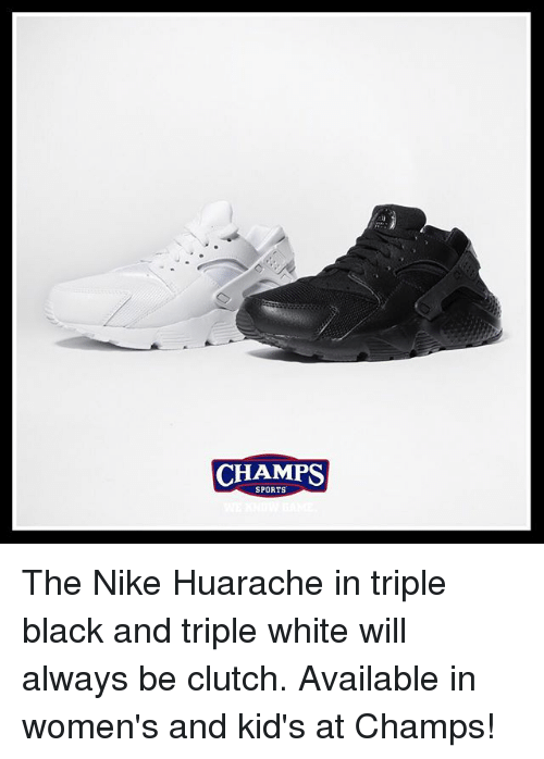 Clutchness: CHAMPS  SPORTS The Nike Huarache in triple black and triple white will always be clutch. Available in women's and kid's at Champs!
