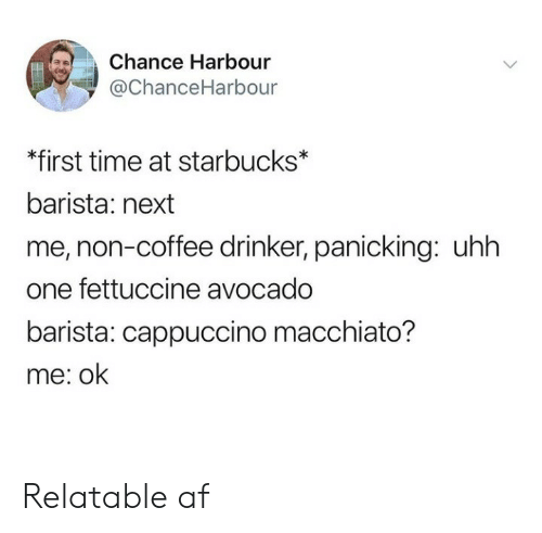 cappuccino: Chance Harbour  ї @ChanceHarbour  *first time at starbucks*  barista: next  me, non-coffee drinker, panicking: uhh  one fettuccine avocado  barista: cappuccino macchiato?  me: ok Relatable af