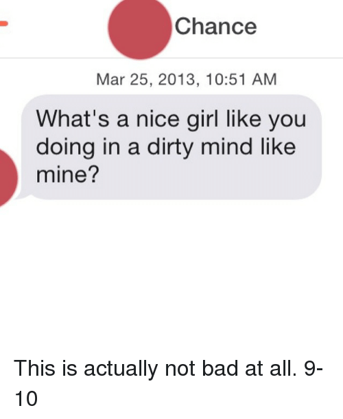 Nice Girles: Chance  Mar 25, 2013, 10:51 AM  What's a nice girl like you  doing in a dirty mind like  mine? This is actually not bad at all. 9-10