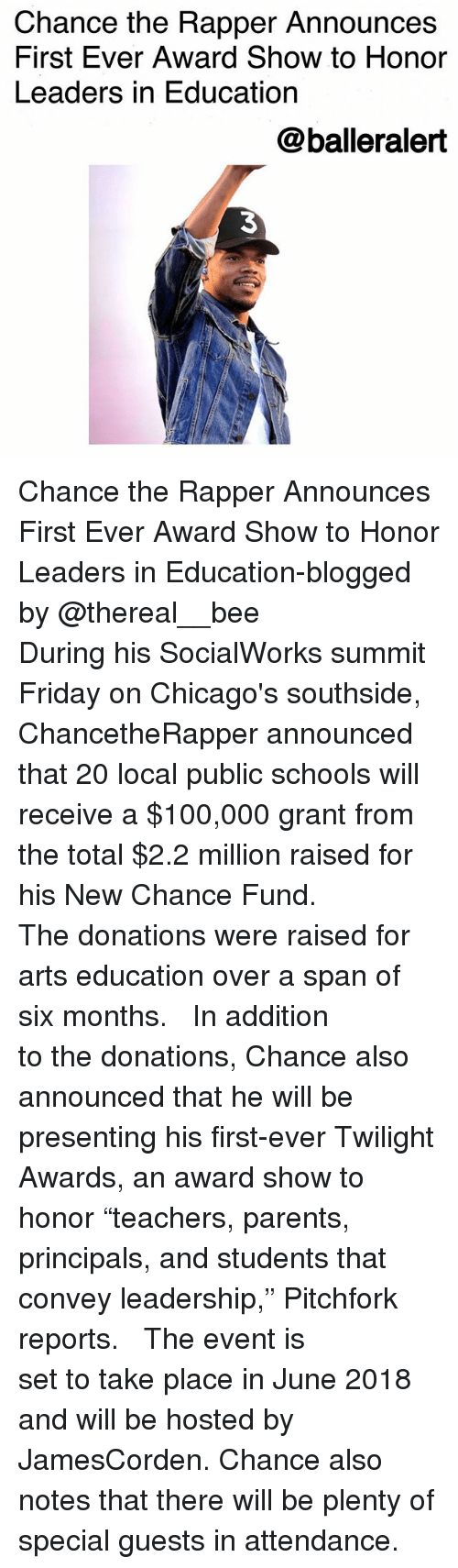 """Totaled: Chance the Rapper Announces  First Ever Award Show to Honor  Leaders in Education  @balleralert  3 Chance the Rapper Announces First Ever Award Show to Honor Leaders in Education-blogged by @thereal__bee ⠀⠀⠀⠀⠀⠀⠀⠀⠀ ⠀⠀ During his SocialWorks summit Friday on Chicago's southside, ChancetheRapper announced that 20 local public schools will receive a $100,000 grant from the total $2.2 million raised for his New Chance Fund. ⠀⠀⠀⠀⠀⠀⠀⠀⠀ ⠀⠀ The donations were raised for arts education over a span of six months. ⠀⠀⠀⠀⠀⠀⠀⠀⠀ ⠀⠀ In addition to the donations, Chance also announced that he will be presenting his first-ever Twilight Awards, an award show to honor """"teachers, parents, principals, and students that convey leadership,"""" Pitchfork reports. ⠀⠀⠀⠀⠀⠀⠀⠀⠀ ⠀⠀ The event is set to take place in June 2018 and will be hosted by JamesCorden. Chance also notes that there will be plenty of special guests in attendance."""