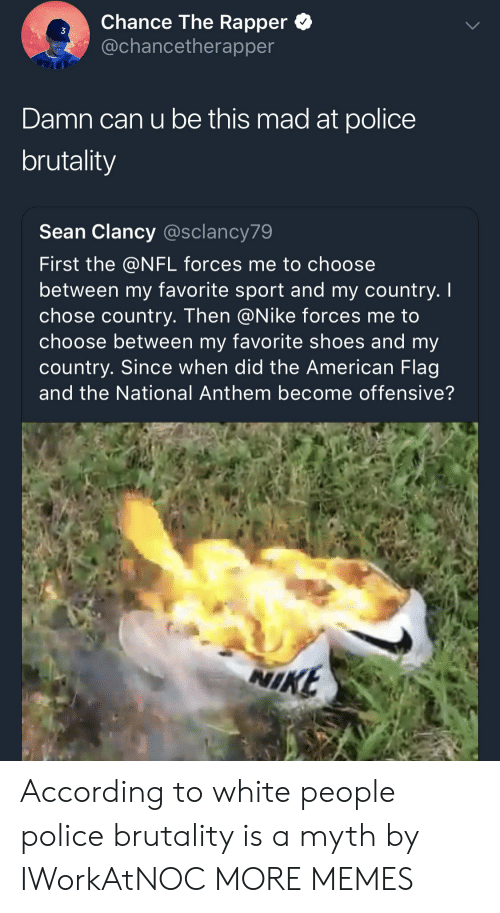 Chance the Rapper, Dank, and Memes: Chance The Rapper *  @chancetherapper  3  Damn can u be this mad at police  brutality  Sean Clancy @sclancy79  First the @NFL forces me to choose  between my favorite sport and my country. I  chose country. Then @Nike forces me to  choose between my favorite shoes and my  country. Since when did the American Flag  and the National Anthem become offensive?  NI  KE According to white people police brutality is a myth by IWorkAtNOC MORE MEMES