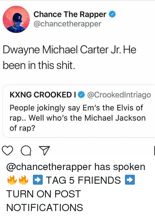 ems: Chance The Rapper  @chancetherapper  3  Dwayne Michael Carter Jr. He  been in this shit.  KXNG CROOKED I @Crookedlntriago  People jokingly say Em's the Elvis of  rap.. Well who's the Michael Jackson  of rap? @chancetherapper has spoken 🔥🔥 ➡️ TAG 5 FRIENDS ➡️ TURN ON POST NOTIFICATIONS