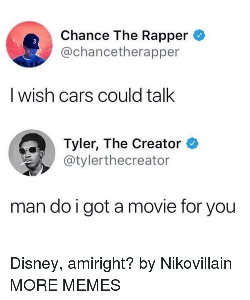 Tyler the Creator: Chance The Rapper  @chancetherapper  3  I wish cars could talk  Tyler, The Creator  @tylerthecreator  man do i got a movie for you Disney, amiright? by Nikovillain MORE MEMES