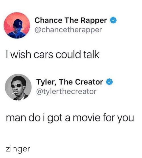 Tyler the Creator: Chance The Rapper  @chancetherapper  3  I wish cars could talk  Tyler, The Creator *  @tylerthecreator  man do i got a movie for you zinger