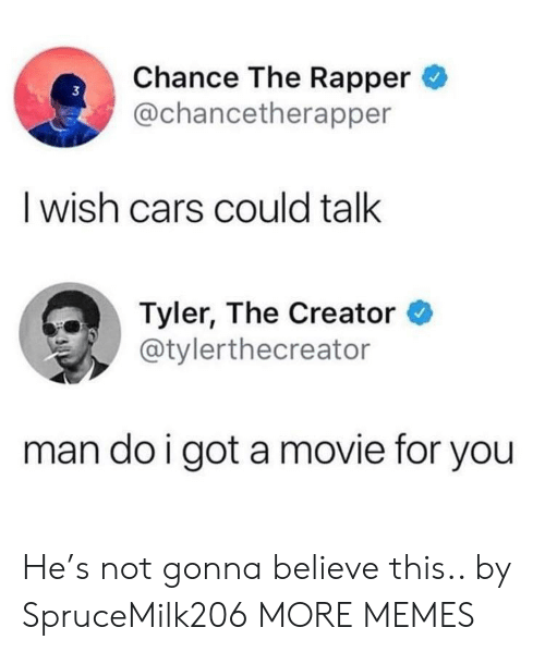 Tyler the Creator: Chance The Rapper  @chancetherapper  3  I wish cars could talk  Tyler, The Creator  @tylerthecreator  man do i got a movie for you He's not gonna believe this.. by SpruceMilk206 MORE MEMES