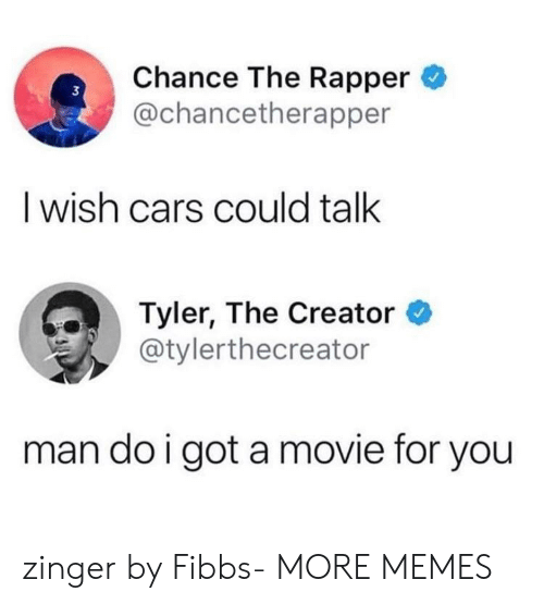 Tyler the Creator: Chance The Rapper  @chancetherapper  3  I wish cars could talk  Tyler, The Creator *  @tylerthecreator  man do i got a movie for you zinger by Fibbs- MORE MEMES