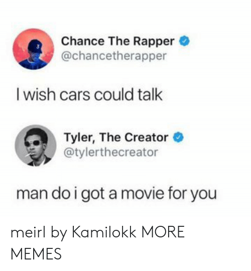 Cars, Chance the Rapper, and Dank: Chance The Rapper  @chancetherapper  I wish cars could talk  Tyler, The Creator  @tylerthecreator  man do i got a movie for you meirl by Kamilokk MORE MEMES