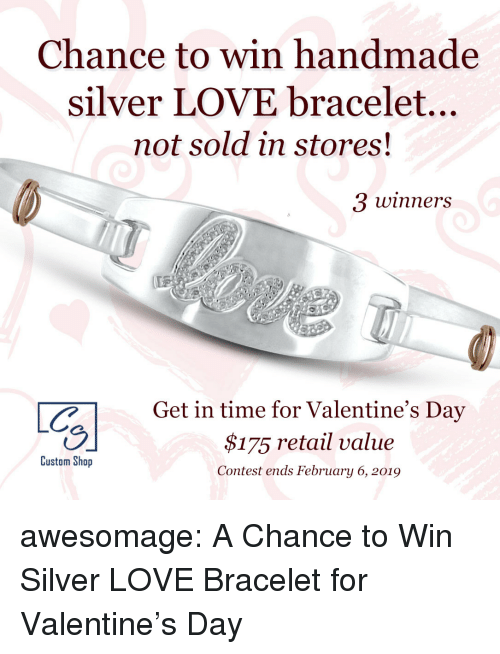 Handmade: Chance to win handmade  silver LOVE bracelet...  not sold in stores  3 winners  CGet in time for Valentine's Day  $175 retail value  Contest ends February 6, 2019  Custom Shop awesomage:  A Chance to Win Silver LOVE Bracelet for Valentine's Day