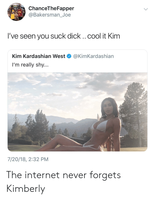 Internet, Kim Kardashian, and Cool: ChanceTheFapper  @Bakersman_Joe  l've seen you suck dick .. cool it Kim  Kim Kardashian West  I'm really shy...  @KimKardashian  7/20/18, 2:32 PM The internet never forgets Kimberly