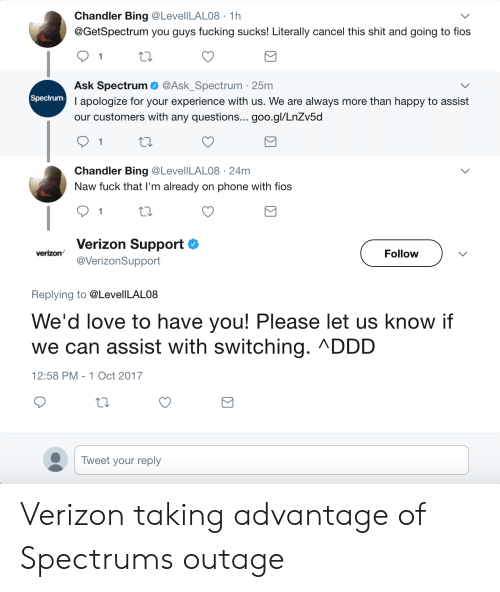 guys fucking: Chandler Bing @LevelILAL08 1h  @GetSpectrum you guys fucking sucks! Literally cancel this shit and going to fios  1  Ask Spectrum @Ask_Spectrum 25m  I apologize for your experience with us. We are always more than happy to assist  our customers with any questions... goo.gl/LnZv5d  1  Chandler Bing @LevellLAL08 24m  Naw fuck that l'm already on phone with fios  1  Verizon Support  @VerizonSupport  verizon  Follow  Replying to @LevelILAL08  We'd love to have you! Please let us know if  we can assist with switching. ΛDDD  12:58 PM - 1 Oct 2017  Tweet your reply Verizon taking advantage of Spectrums outage