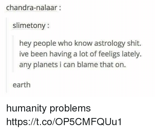 Nalaar: chandra-nalaar:  slimetony:  hey people who know astrology shit.  ive been having a lot of feeligs lately.  any planets i can blame that on  earth humanity problems https://t.co/OP5CMFQUu1