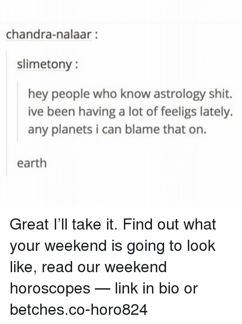 Nalaar: chandra-nalaar:  slimetony  hey people who know astrology shit.  ive been having a lot of feeligs lately.  any planets i can blame that on.  earth Great I'll take it. Find out what your weekend is going to look like, read our weekend horoscopes — link in bio or betches.co-horo824