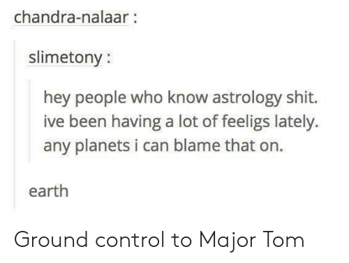 Nalaar: chandra-nalaar:  slimetony:  hey people who know astrology shit.  ive been having a lot of feeligs lately.  any planets i can blame that on  earth Ground control to Major Tom