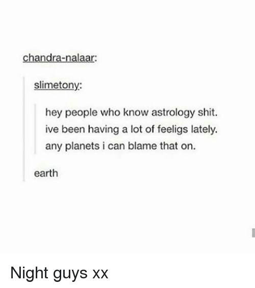 Nalaar: Chandra-nalaar:  slimetony:  hey people who know astrology shit.  ive been having a lot of feeligs lately.  any planets i can blame that on.  earth Night guys xx