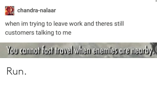 Nalaar: chandra-nalaar  when im trying to leave work and theres still  customers talking to me  You cannot fast travel when enemies are neurby Run.