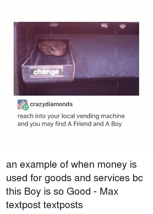 vending machines: change  crazy diamonds  reach into your local vending machine  and you may find A Friend and A Boy an example of when money is used for goods and services bc this Boy is so Good - Max textpost textposts