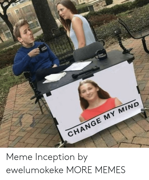 Inception: CHANGE MY MIND Meme Inception by ewelumokeke MORE MEMES