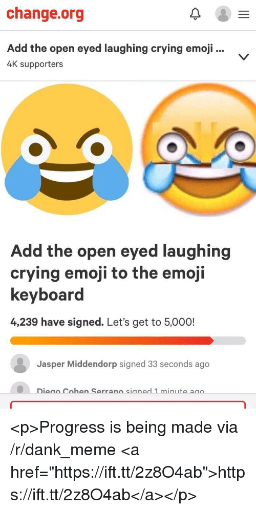 """Crying, Dank, and Emoji: change.org  Add the open eyed laughing crying emoji...  4K supporters  Add the open eyed laughing  crving emoji to the emoii  keyboard  4,239 have signed. Let's get to 5,000!  Jasper Middendorp signed 33 seconds ago  Dieao Cohen Serrano sianed 1 minute aao  Cohen Serran  sianed 1 min <p>Progress is being made via /r/dank_meme <a href=""""https://ift.tt/2z8O4ab"""">https://ift.tt/2z8O4ab</a></p>"""