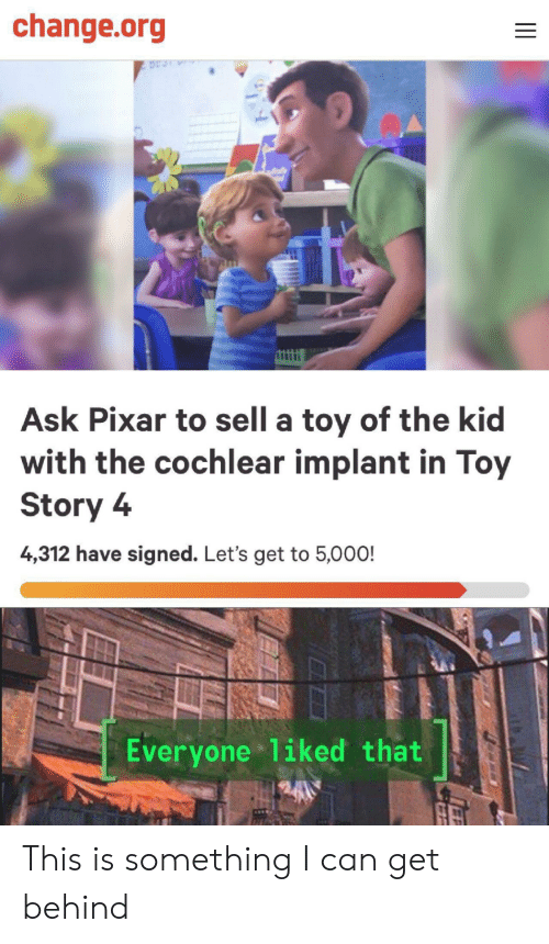Pixar: change.org  Ask Pixar to sell a toy of the kid  with the cochlear implant in Toy  Story 4  4,312 have signed. Let's get to 5,000!  Everyone 1iked that This is something I can get behind