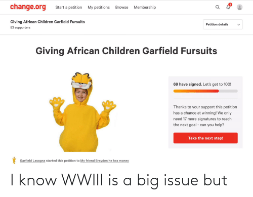the next step: change.org  Start a petition  My petitions  Membership  Browse  Giving African Children Garfield Fursuits  Petition details  83 supporters  Giving African Children Garfield Fursuits  69 have signed. Let's get to 100!  Thanks to your support this petition  has a chance at winning! We only  need 17 more signatures to reach  the next goal - can you help?  Take the next step!  Garfield Lasagna started this petition to My friend Brayden he has money I know WWIII is a big issue but