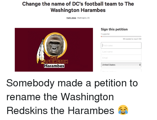 washington redskins: Change the name of DC's football team to The  Washington Harambes  Hank Jones Washington, DC  Sign this petition  99 needed to reach 100  rst name  Last name  THE  WASHIN  Harambes  United States Somebody made a petition to rename the Washington Redskins the Harambes 😂