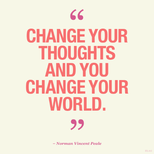 Vincent: CHANGE YOUR  THOUGHTS  AND YOU  CHANGE YOUR  WORLD.  - Norman Vincent Peale  TLAG
