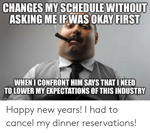 Happy, Okay, and Schedule: CHANGES MY SCHEDULE WITHOUT  ASKING MEIEWAS OKAY FIRST  WHENI CONFRONT HIM SAYS THAT INEED  TO LOWER MY EXPECTATIONS OF THIS INDUSTRY  imgtlip.coT Happy new years! I had to cancel my dinner reservations!