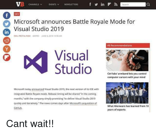 "Microsoft, News, and Control: CHANNELS EVENTS NEWSLETTERS  in  DEV  Microsoft announces Battle Royale Mode for  Visual Studio 2019  in  EMIL PROTALINSKIPEPRO JUNE 6,2018 10 58 AM  VB Recommendations  Visual  1PP  Ctri-labs' armband lets you control  computer cursors with your mind  Microsoft today announced Visual Studio 2019, the next version of its IDE with  integrated Battle Royale mode. Release timing will be shared in the coming  months,"" with the company simply promising ""to deliver Visual Studio 2019  quickly and iteratively. The news comes days after Microsofts acquisition of  GitHub  What Alienware has learned from 10  years of esports Cant wait!!"