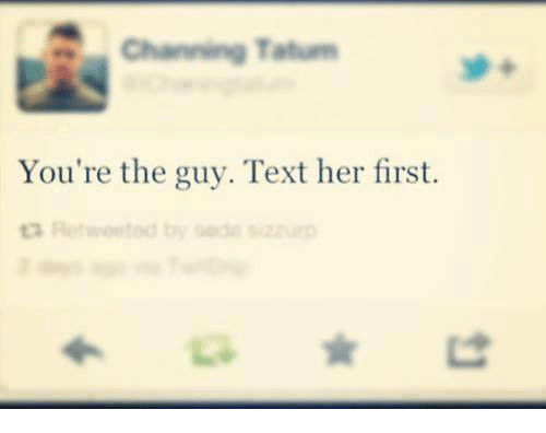Bodees: Channing Tatum  You're the guy. Text her first.  ta Retweet d by Bode