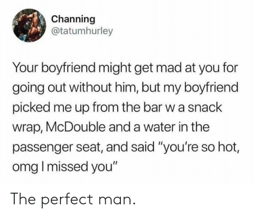 """Dank, Omg, and Water: Channing  @tatumhurley  Your boyfriend might get mad at you for  going out without him, but my boyfriend  picked me up from the bar w a snack  wrap, McDouble and a water in the  passenger seat, and said """"you're so hot,  omg I missed you"""" The perfect man."""