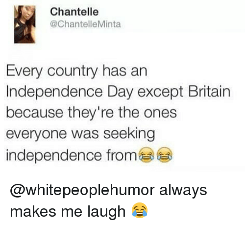 Independence Day: Chantelle  @ChantelleMinta  Every country has an  Independence Day except Britain  because they're the ones  everyone was seeking  independence from @whitepeoplehumor always makes me laugh 😂