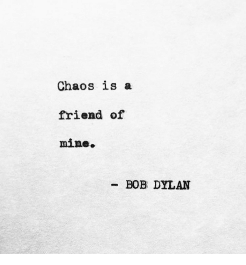 Bob Dylan: Chaos is a  friend of  mine.  BOB DYLAN