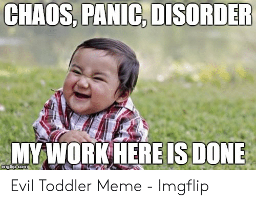 evil toddler: CHAOS, PANIC, DISORDER  MY WORK HERE IS DONE  imgflip.com Evil Toddler Meme - Imgflip