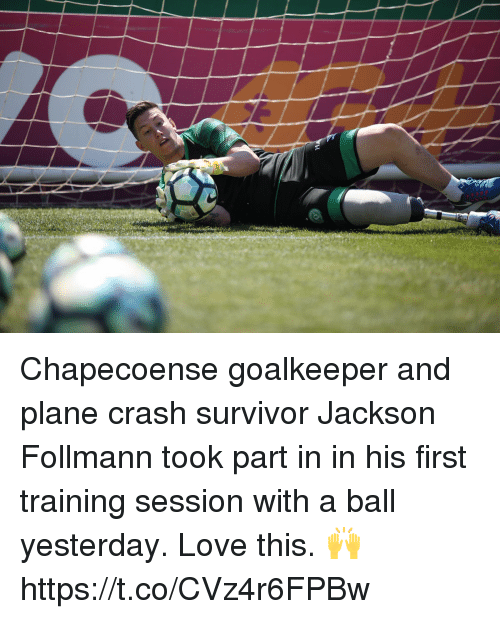 Plane Crash: Chapecoense goalkeeper and plane crash survivor Jackson Follmann took part in in his first training session with a ball yesterday.   Love this. 🙌 https://t.co/CVz4r6FPBw