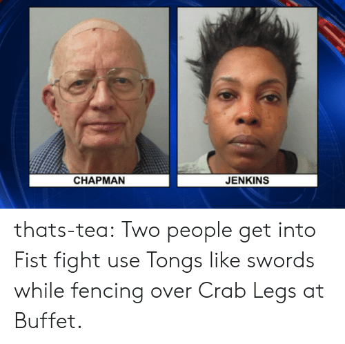 crab legs: CHAPMAN  JENKINS thats-tea:  Two people get into Fist fight  use Tongs like swords while fencing over Crab Legs at Buffet.