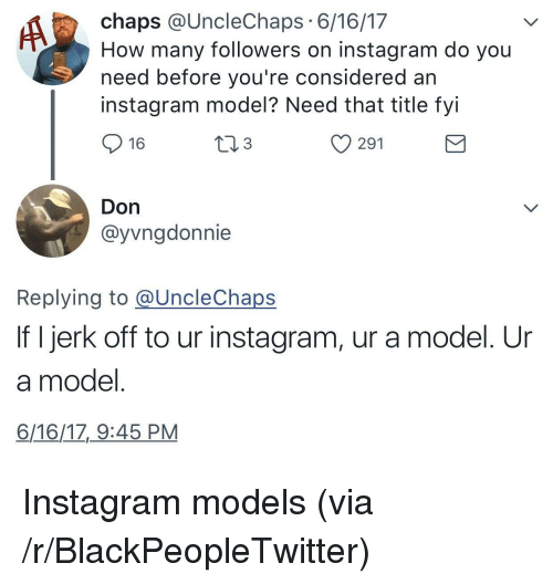 chaps: chaps @UncleChaps 6/16/17  How many followers on instagram do you  need before you're considered an  instagram model? Need that title fyi  16  3  y 291  Don  @yvngdonnie  Replying to @UncleChaps  If I jerk off to ur instagram, ur a model. Ur  a model  6/16/17,_9:45 PM <p>Instagram models (via /r/BlackPeopleTwitter)</p>
